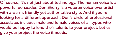 Of course, it's not just about technology. The human voice is a powerful persuader. Don Sherry is a veteran voice-over artist with a warm, friendly yet authoritative style. And if you're looking for a different approach, Don's circle of professional associates includes male and female voices of all types who would be happy to lend their talents to your project. Let us give your project the voice it needs.